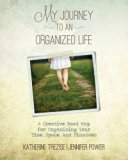 My Journey to an Organized Life: A Creative Road Map for Organizing Your Time, Space, and Fi...