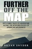 Further Off The Map: Fifty-Three Tales of Adventure Along the Rougher Edges of American Wild...