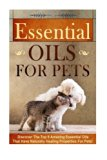 Essential Oils for Pets: Discover The Top 9 Amazing Essential Oils That Have Naturally Heali...