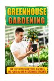 Greenhouse Gardening: How To Effectively Grow Fruits, Vegetables, And Plants All Year In A G...