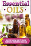Essential Oils: Discover 7 Amazing Benefits Of Using Essential Oils For Your Skin And Health...