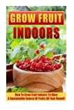 Grow Fruit Indoors: How To Grow Fruit Indoors To Have A Sustainable Source Of Fruits All Yea...