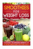 Smoothies For Weight Loss: Discover The Amazing Benefits Of Drinking Smoothies For Your Heal...