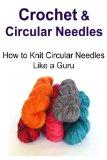 Crochet & Circular Needles: How to Knit Circular Needles Like a Guru: Crochet, Crochet for B...