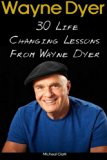 Wayne Dyer: 30 Life Changing Lessons From Wayne Dyer: (Wayne Dyer, Wayne Dyer books, Wayne D...