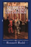 Frederick, Crown Prince and Emperor: A Biographical Sketch Dedicated to his Memory