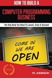 How To Build A Computer Programming Business (Special Edition): The Only Book You Need To La...