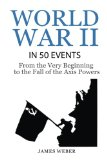 World War 2: World War II in 50 Events: From the Very Beginning to the Fall of the Axis Powe...
