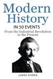 History: Modern History in 50 Events: From the Industrial Revolution to the Present (World H...