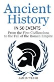 History: Ancient History in 50 Events: From Ancient Civilizations to the Fall of the Roman E...