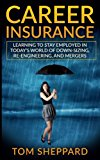 Career Insurance: Learning to Stay Employed in Today's World of Down-Sizing, Re-Engineering,...