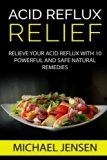 Acid Reflux Relief: Relieve your Acid Reflux with 10 Powerful and Safe Natural Remedies