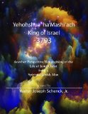 Yehohshua  ha'Mashi'ach, King of Israel, 3793: Another Perspective / Reimagining of the Life...