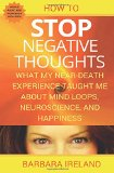 How To Stop Negative Thoughts: What My Near Death Experience Taught Me About Mind Loops, Neu...