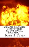 Six More Fantastic Short Stories No One Gives a F#ck About