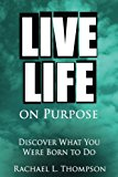 Live Life On Purpose: Discover What You Were Born To Do-The Simple, Step-by-Step Guide to Su...