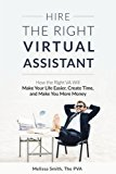 Hire the Right Virtual Assistant: How the Right VA Will Make Your Life Easier, Create Time, ...