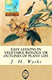 Easy Lessons in Vegetable Biology or Outlines of Plant Life