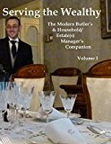 Serving the Wealthy: The Modern Butler's & Household/Estate(s) Manager's Companion, Volume I...