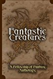 Fantastic Creatures: A Fellowship of Fantasy Anthology (Volume 1)