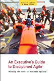 An Executive's Guide to Disciplined Agile: Winning the Race to Business Agility (Volume 1)