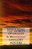 Unlocking the Secrets of Genesis: I: Beginnings (Volume 1)