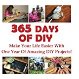365 Days Of DIY: Make Your Life Easier With One Year Of Amazing DIY Projects!: (DIY Househol...