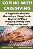 Coping With Caregiving: A Beginner's Guide to Becoming a Caregiver for Your Loved Ones Witho...