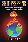 SHTF Prepping: A Field Guide on SHTF Prepping and Surviving Catastrophic Disasters