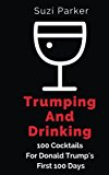 Trumping and Drinking: 100 Cocktails For Trump's First 100 Days