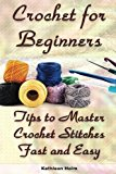 Crochet for Beginners: Tips to Master Crochet Stitches Fast and Easy: (Crochet Projects, Cro...