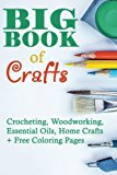 Big Book Of Crafts: Crocheting, Woodworking, Essential Oils, Home Crafts + Free Coloring Pag...
