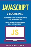 JavaScript: 2 Books in 1: Beginner's Guide + Tips and Tricks to Programming Code with JavaSc...