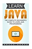 Learn Java: The Complete Beginner's Guide To Learn Java Programming (Computer Programming Ba...