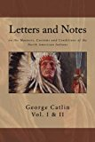 Letters and Notes on the Manners, Customs and Conditions of North American Indians: The Comp...