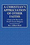 A Christian's Appreciation of Other Faiths: A Study of the Best in the World's Greatest Reli...