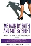 We Walk By Faith, Not By Sight: Women of Faith in the Marketplace Vol.1