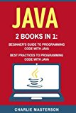 Java: 2 Books in 1: Beginner's Guide + Best Practices to Programming Code with Java (Java, J...