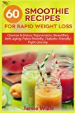 60 Smoothie recipes for Rapid weight loss: Cleanse & Detox; Rejuvenates; Beautifies; Anti-ag...