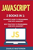 JavaScript: 2 Books in 1: Beginner's Guide + Best Practices to Programming Code with JavaScr...