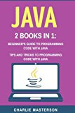 Java: 2 Books in 1: Beginner's Guide + Tips and Tricks to Programming Code with Java (Java, ...