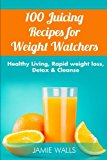 100 Juicing Recipes for Weight Watchers: Healthy Living, Weight Loss, Detox & Cleanse