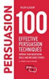 100 Effective Persuasion Techniques: Improve Your Negotiation Skills and Influence Others: A...
