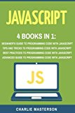 JavaScript: 4 Books in 1: Beginner's Guide + Tips and Tricks + Best Practices + Advanced Gui...