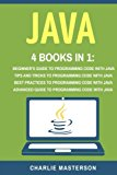Java: 4 Books in 1: Beginner's Guide + Tips and Tricks + Best Practices + Advanced Guide to ...
