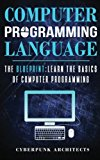 Computer Programming Languages: THE BLUEPRINT Learn The Basics Of Computer Programming (Cybe...