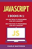 JavaScript: 2 Books in 1: Tips and Tricks + Best Practices to Programming Code with JavaScri...