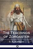 The Teachings of Zoroaster: An Explanation of Zoroastrianism and its Connection to Christianity
