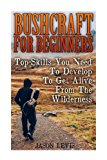 Bushcraft For Beginners: Top-Skills You Need To Develop To Get Alive From The Wilderness