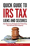 Quick Guide To IRS Tax Liens And Seizures: No-Nonsense Strategies For Protecting Yourself An...